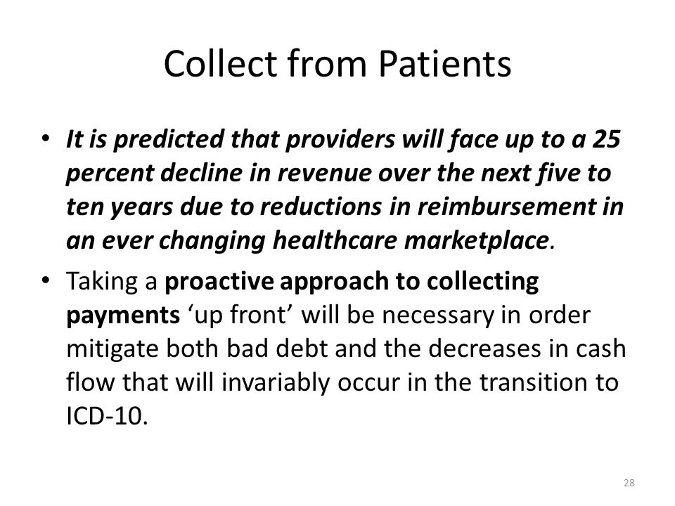 Collect from Patients It is predicted that providers will face up to a 25 percent decline in revenue over the next five to ten years due to reductions in reimbursement in an ever changing healthcare marketplace.