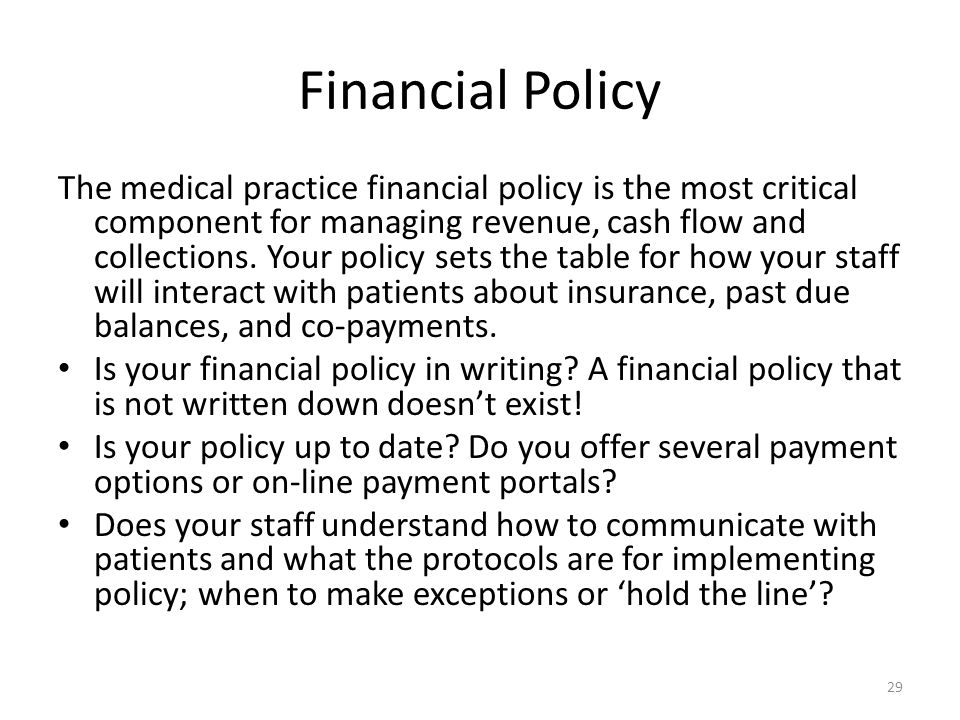 Financial Policy The medical practice financial policy is the most critical component for managing revenue, cash flow and collections. Your policy set