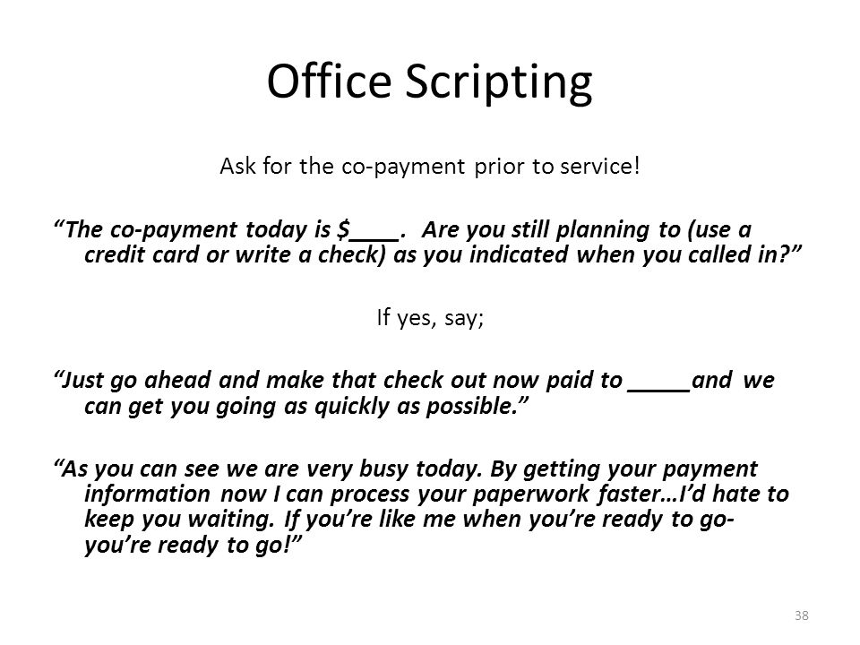 "Office Scripting Ask for the co-payment prior to service! ""The co-payment today is $____. Are you still planning to (use a credit card or write a chec"