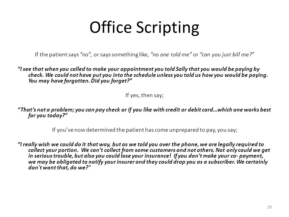 "Office Scripting If the patient says ""no"", or says something like, ""no one told me"" or ""can you just bill me?"" ""I see that when you called to make you"