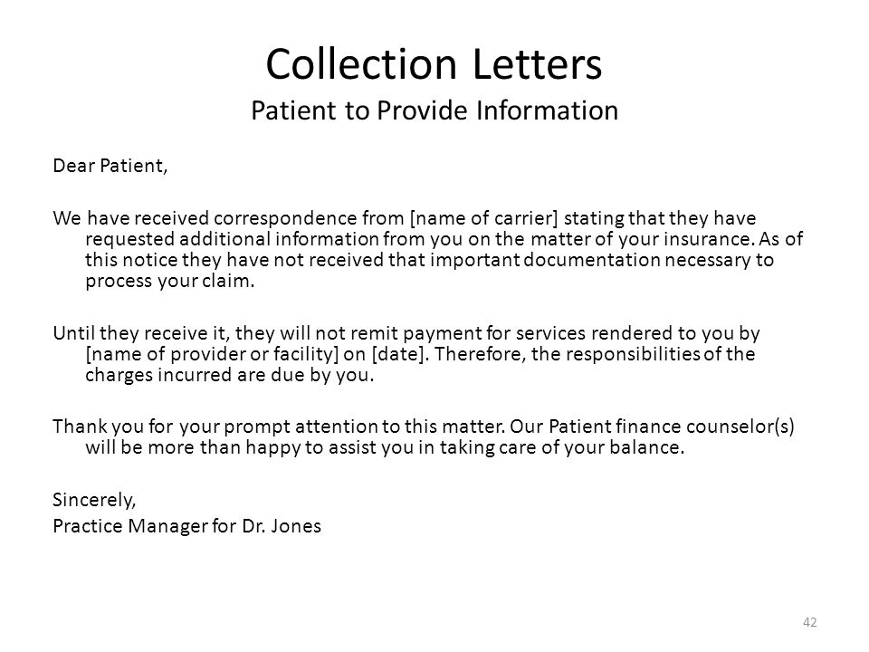Collection Letters Patient to Provide Information Dear Patient, We have received correspondence from [name of carrier] stating that they have requested additional information from you on the matter of your insurance.