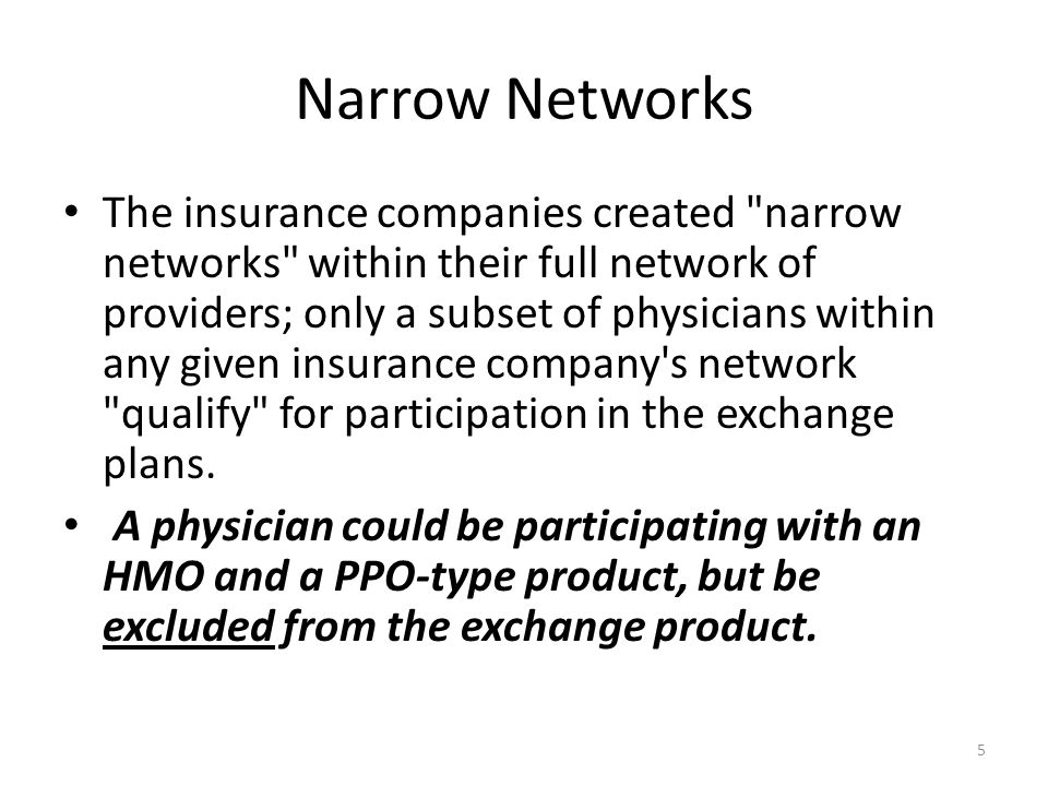 Narrow Networks The insurance companies created narrow networks within their full network of providers; only a subset of physicians within any given insurance company s network qualify for participation in the exchange plans.