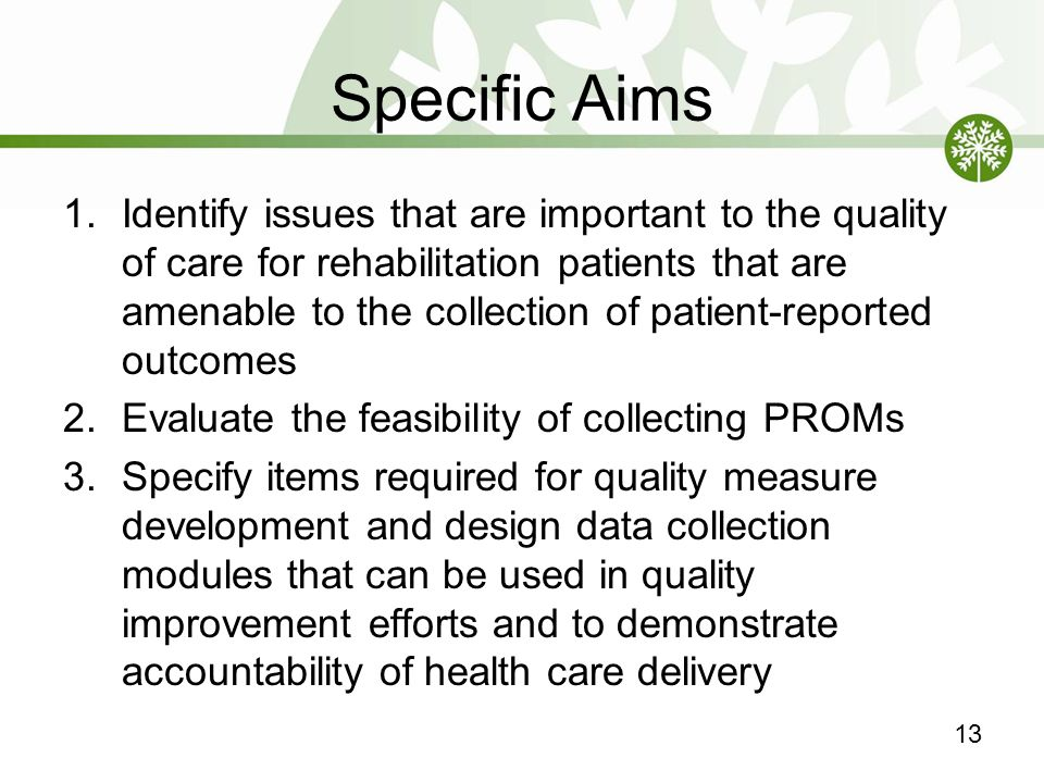 Specific Aims 1.Identify issues that are important to the quality of care for rehabilitation patients that are amenable to the collection of patient-reported outcomes 2.Evaluate the feasibility of collecting PROMs 3.Specify items required for quality measure development and design data collection modules that can be used in quality improvement efforts and to demonstrate accountability of health care delivery 13