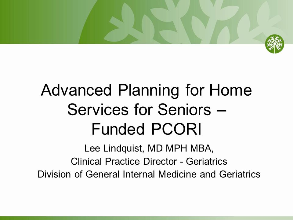 Advanced Planning for Home Services for Seniors – Funded PCORI Lee Lindquist, MD MPH MBA, Clinical Practice Director - Geriatrics Division of General Internal Medicine and Geriatrics
