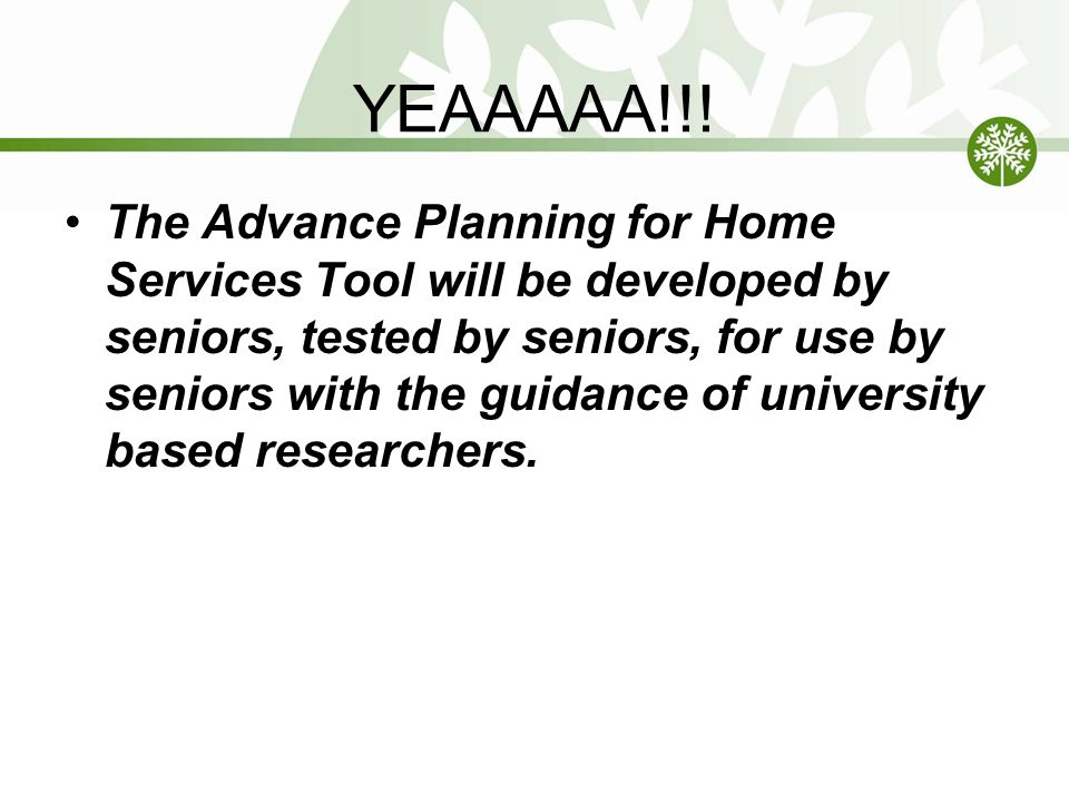 YEAAAAA!!! The Advance Planning for Home Services Tool will be developed by seniors, tested by seniors, for use by seniors with the guidance of univer