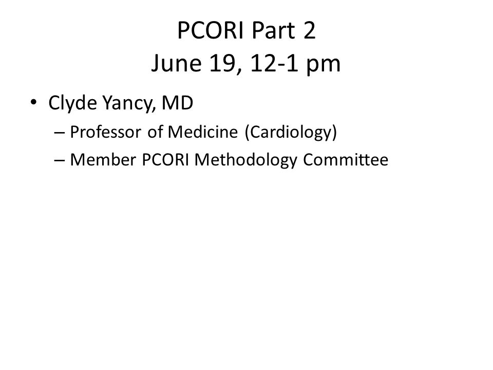 PCORI Part 2 June 19, 12-1 pm Clyde Yancy, MD – Professor of Medicine (Cardiology) – Member PCORI Methodology Committee