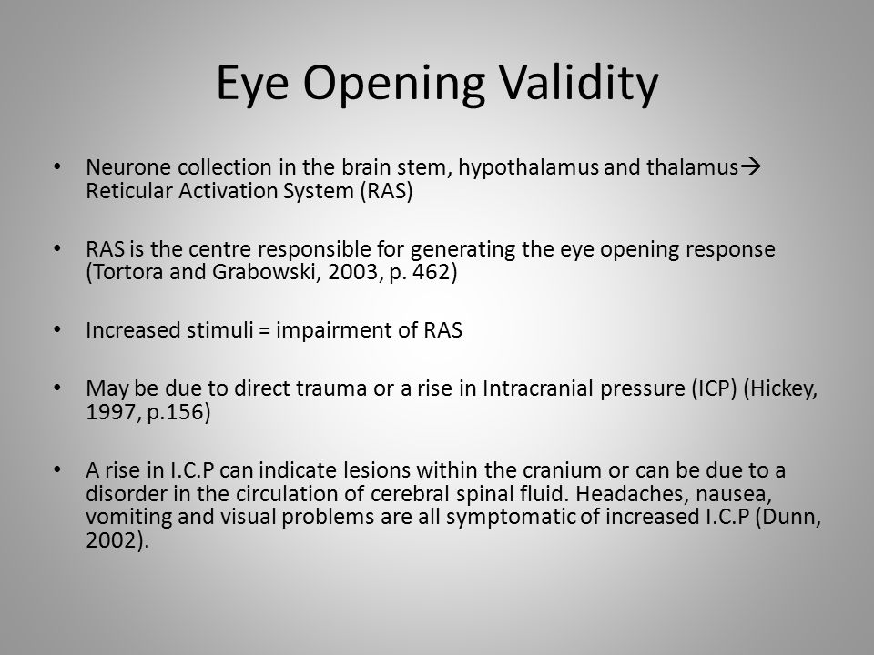 Eye Opening Validity Neurone collection in the brain stem, hypothalamus and thalamus  Reticular Activation System (RAS) RAS is the centre responsible