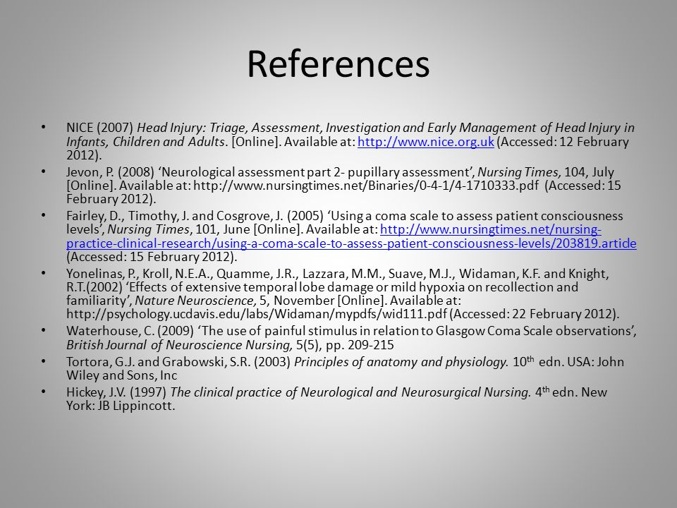 References NICE (2007) Head Injury: Triage, Assessment, Investigation and Early Management of Head Injury in Infants, Children and Adults. [Online]. A