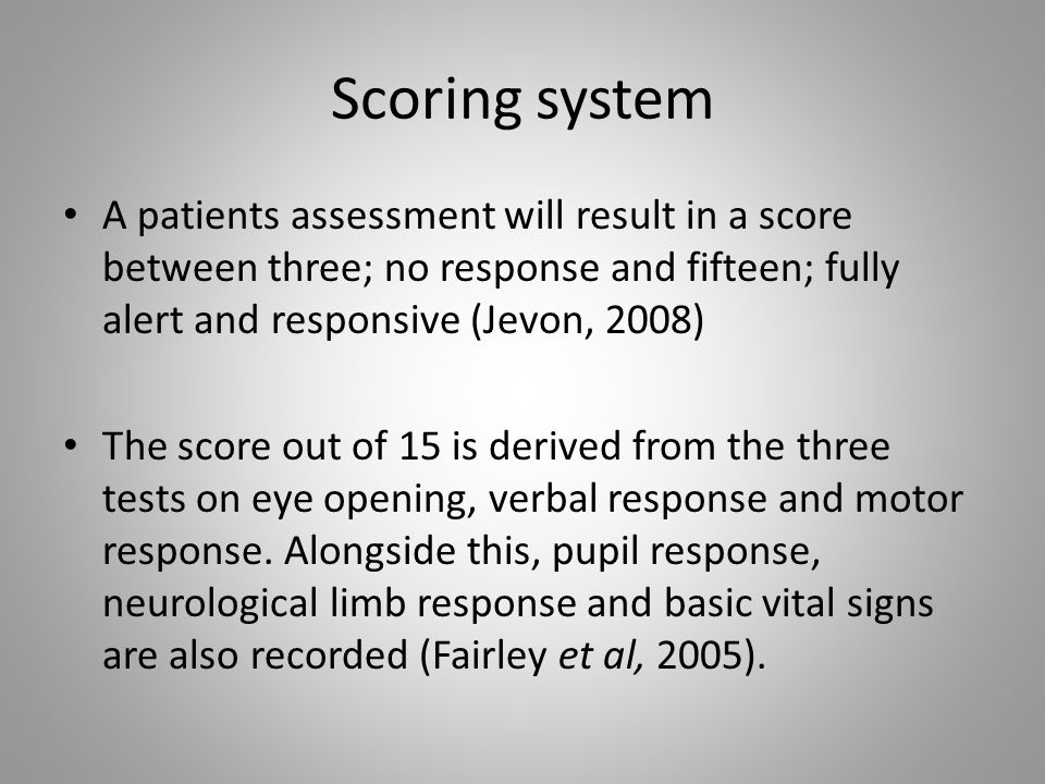 Scoring system A patients assessment will result in a score between three; no response and fifteen; fully alert and responsive (Jevon, 2008) The score