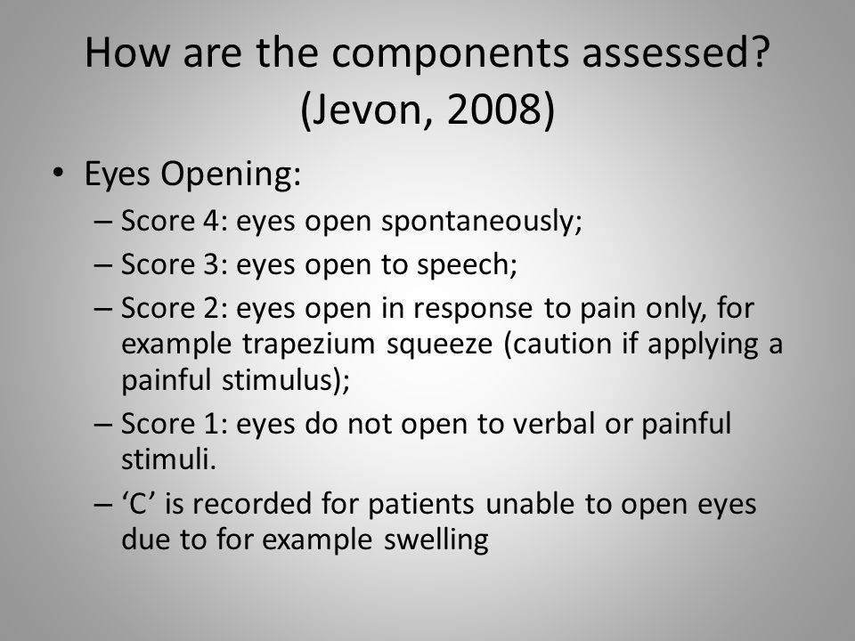 How are the components assessed? (Jevon, 2008) Eyes Opening: – Score 4: eyes open spontaneously; – Score 3: eyes open to speech; – Score 2: eyes open