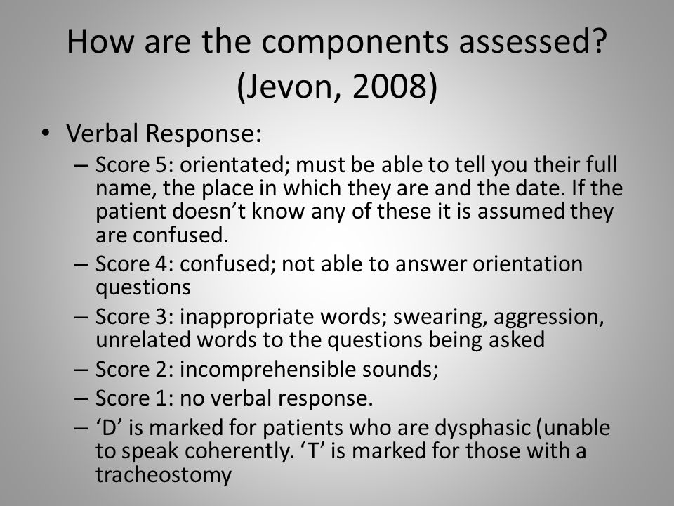 How are the components assessed? (Jevon, 2008) Verbal Response: – Score 5: orientated; must be able to tell you their full name, the place in which th