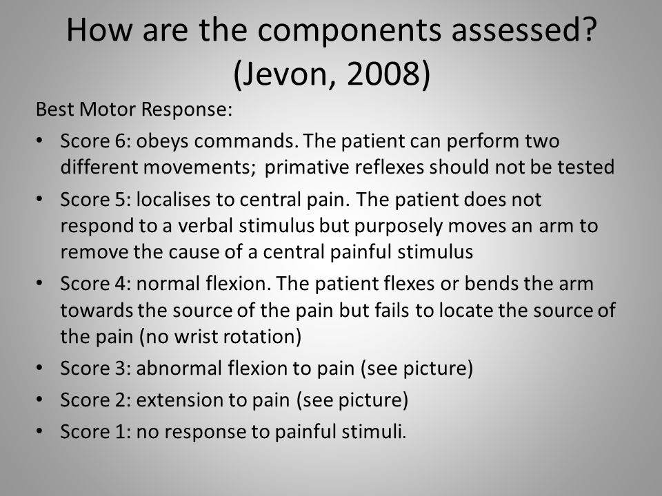 How are the components assessed? (Jevon, 2008) Best Motor Response: Score 6: obeys commands. The patient can perform two different movements; primativ