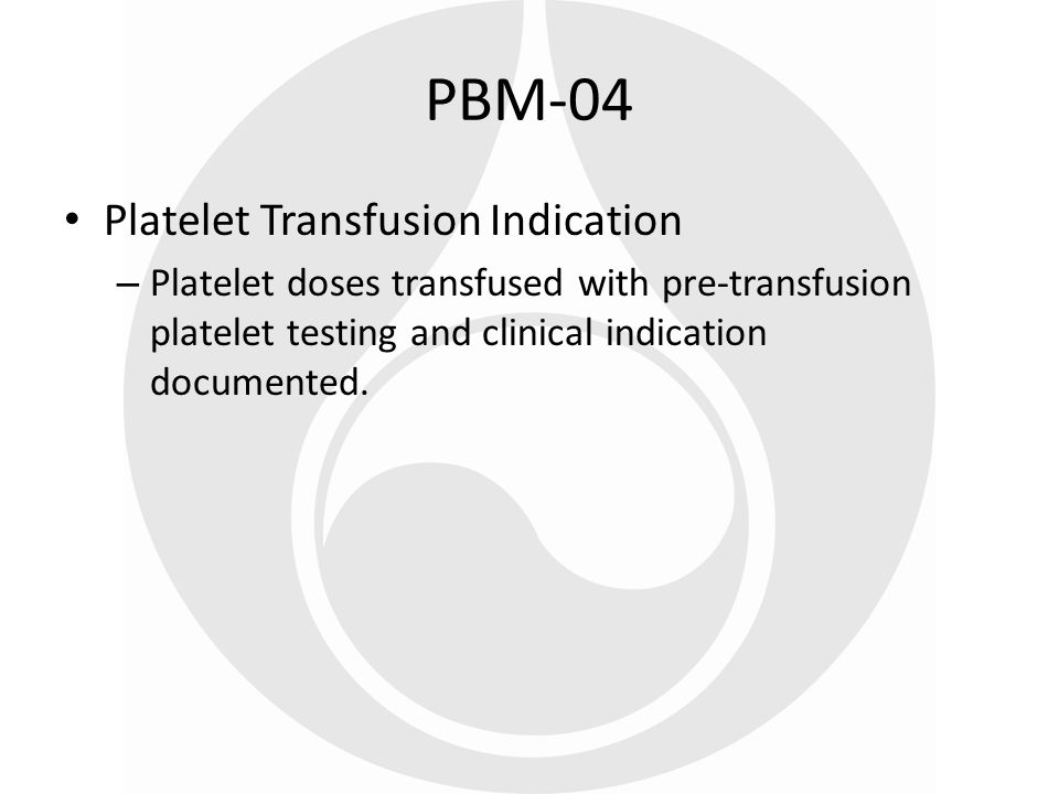 Platelet Transfusion Indication – Platelet doses transfused with pre-transfusion platelet testing and clinical indication documented. PBM-04