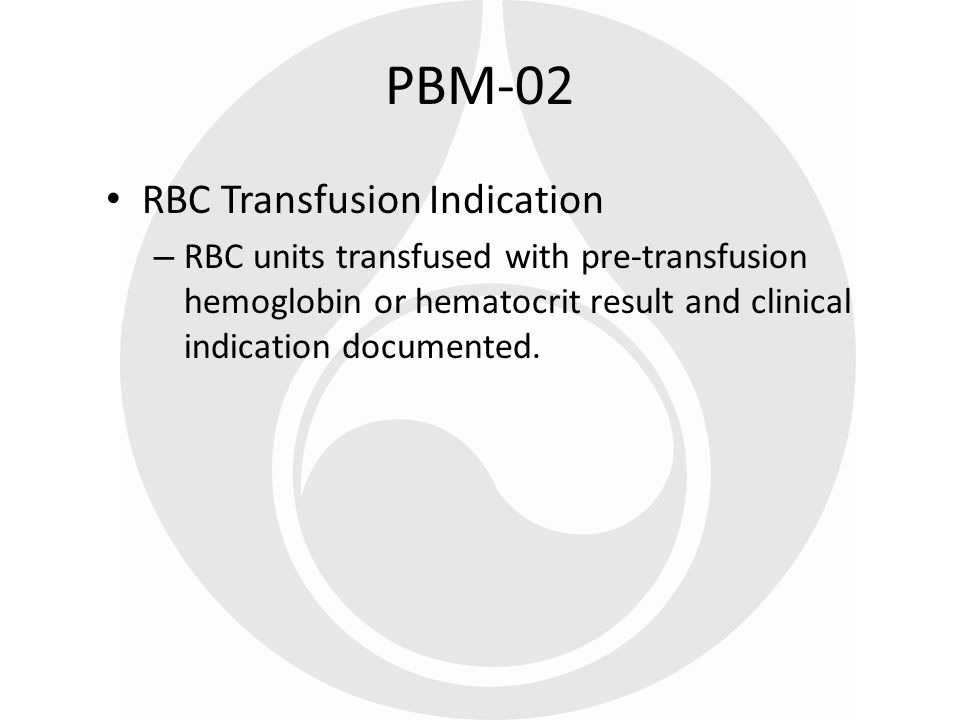 RBC Transfusion Indication Rationale PBM-02 Information about total blood use could be used to determine benchmarks by diagnoses or procedure Promotes a standardized process of – Checking a lab result prior to each transfusion – Documentation of a reason why blood was transfused
