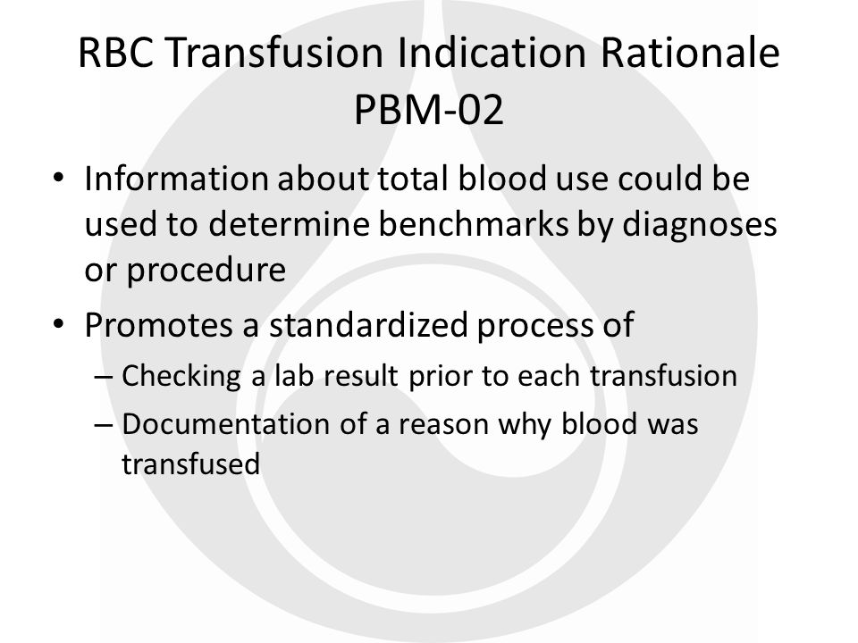 RBC Transfusion Indication Rationale PBM-02 Information about total blood use could be used to determine benchmarks by diagnoses or procedure Promotes