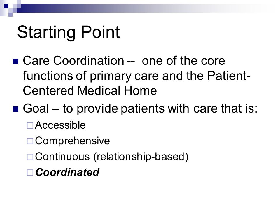 Starting Point Care Coordination -- one of the core functions of primary care and the Patient- Centered Medical Home Goal – to provide patients with care that is:  Accessible  Comprehensive  Continuous (relationship-based)  Coordinated