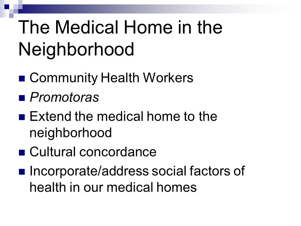 The Medical Home in the Neighborhood Community Health Workers Promotoras Extend the medical home to the neighborhood Cultural concordance Incorporate/address social factors of health in our medical homes