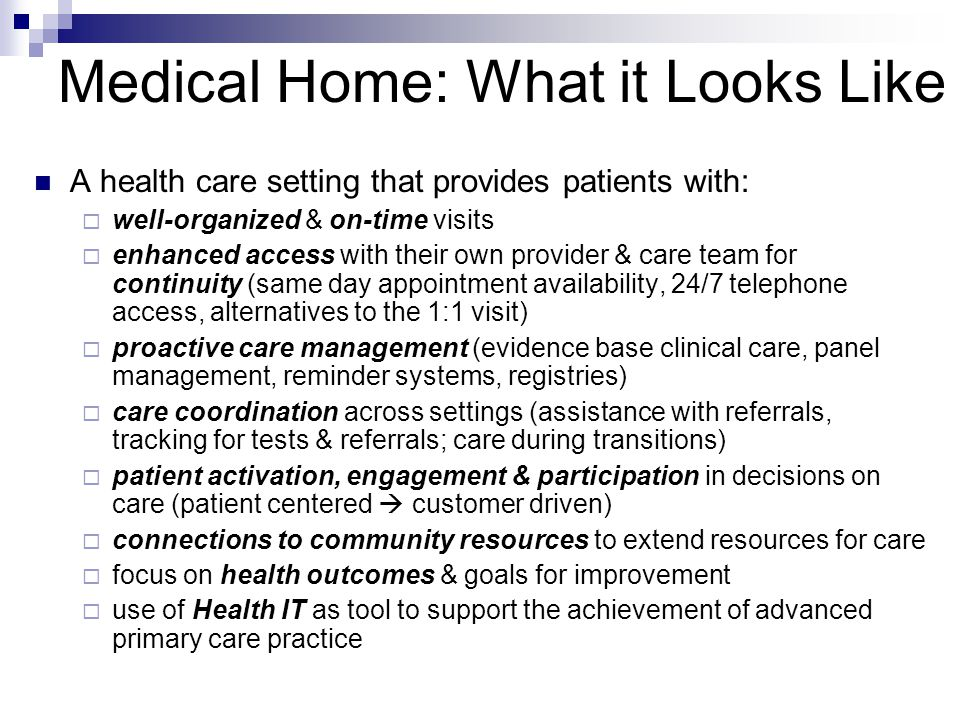 Medical Home: What it Looks Like A health care setting that provides patients with:  well-organized & on-time visits  enhanced access with their own provider & care team for continuity (same day appointment availability, 24/7 telephone access, alternatives to the 1:1 visit)  proactive care management (evidence base clinical care, panel management, reminder systems, registries)  care coordination across settings (assistance with referrals, tracking for tests & referrals; care during transitions)  patient activation, engagement & participation in decisions on care (patient centered  customer driven)  connections to community resources to extend resources for care  focus on health outcomes & goals for improvement  use of Health IT as tool to support the achievement of advanced primary care practice