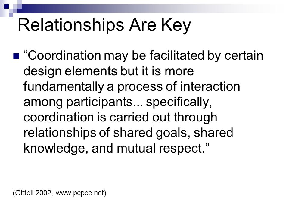 Relationships Are Key Coordination may be facilitated by certain design elements but it is more fundamentally a process of interaction among participants...