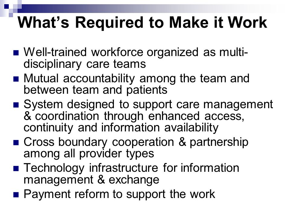 What's Required to Make it Work Well-trained workforce organized as multi- disciplinary care teams Mutual accountability among the team and between team and patients System designed to support care management & coordination through enhanced access, continuity and information availability Cross boundary cooperation & partnership among all provider types Technology infrastructure for information management & exchange Payment reform to support the work