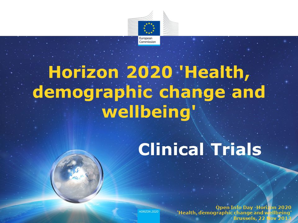 Clinical Trials Horizon 2020 Health, demographic change and wellbeing Open Info Day -Horizon 2020 Health, demographic change and wellbeing Brussels, 22 Nov 2013