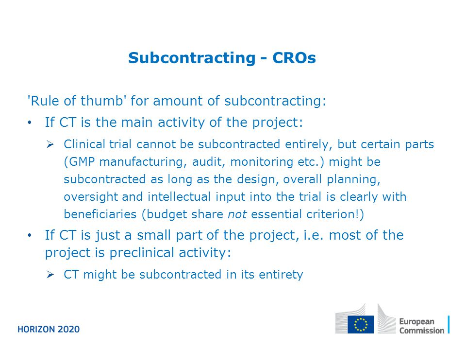 Subcontracting - CROs Rule of thumb for amount of subcontracting: If CT is the main activity of the project:  Clinical trial cannot be subcontracted entirely, but certain parts (GMP manufacturing, audit, monitoring etc.) might be subcontracted as long as the design, overall planning, oversight and intellectual input into the trial is clearly with beneficiaries (budget share not essential criterion!) If CT is just a small part of the project, i.e.