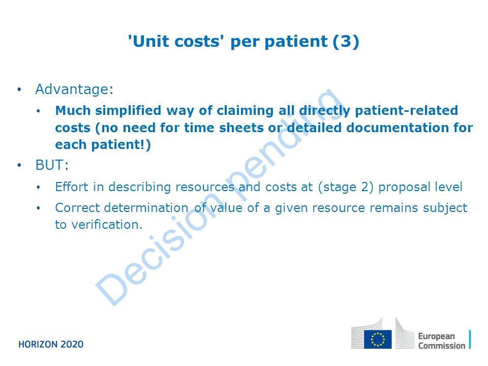 Decision pending Advantage: Much simplified way of claiming all directly patient-related costs (no need for time sheets or detailed documentation for each patient!) BUT: Effort in describing resources and costs at (stage 2) proposal level Correct determination of value of a given resource remains subject to verification.