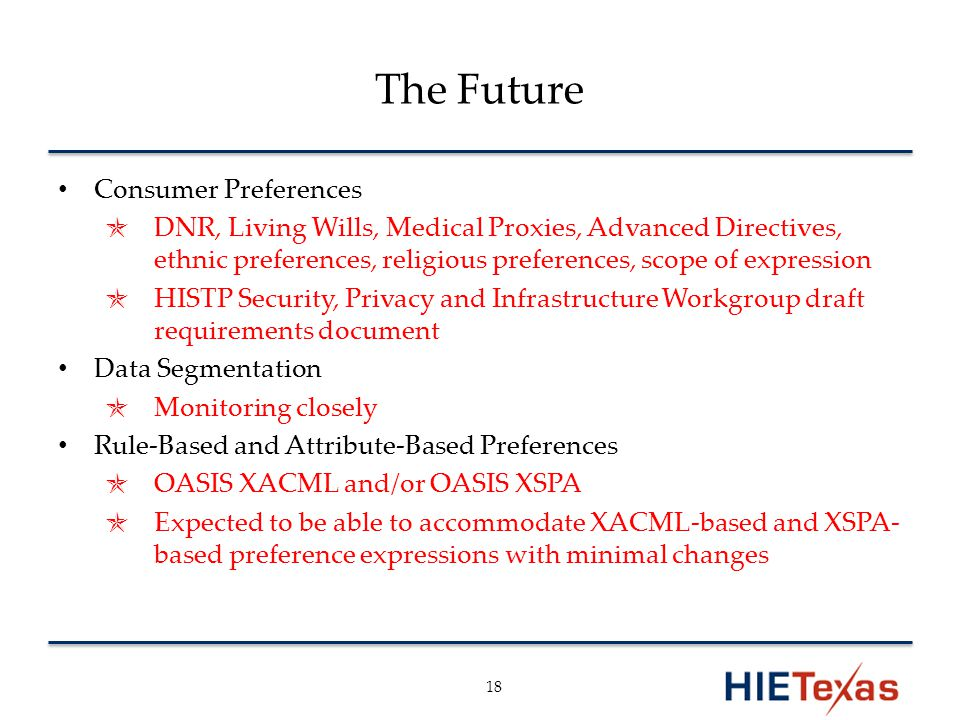 The Future Consumer Preferences ✯ DNR, Living Wills, Medical Proxies, Advanced Directives, ethnic preferences, religious preferences, scope of expression ✯ HISTP Security, Privacy and Infrastructure Workgroup draft requirements document Data Segmentation ✯ Monitoring closely Rule-Based and Attribute-Based Preferences ✯ OASIS XACML and/or OASIS XSPA ✯ Expected to be able to accommodate XACML-based and XSPA- based preference expressions with minimal changes 18