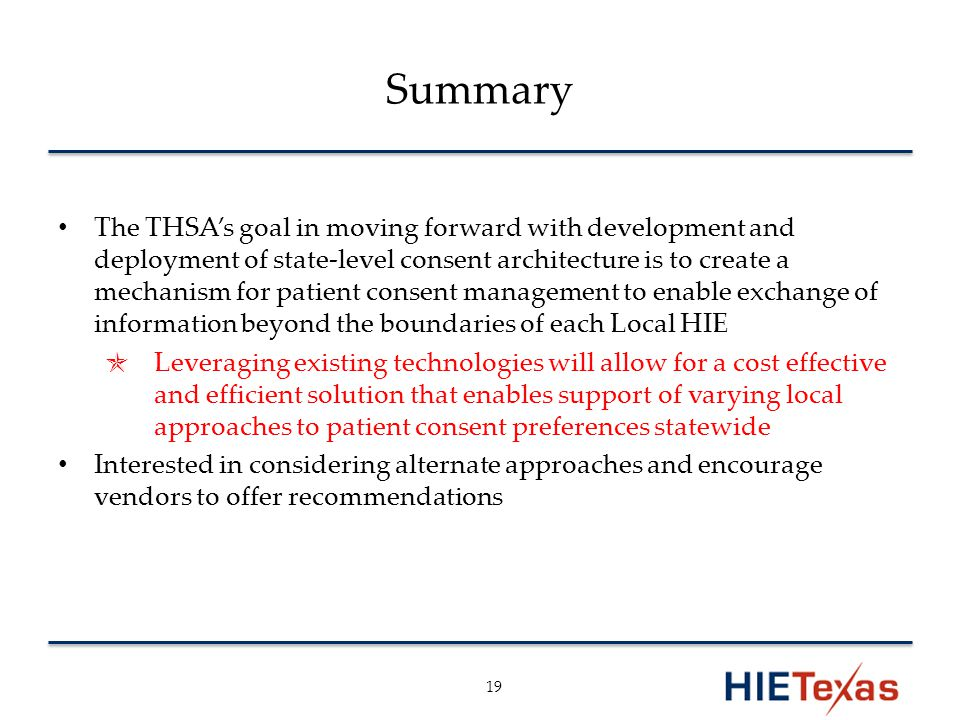 Summary The THSA's goal in moving forward with development and deployment of state-level consent architecture is to create a mechanism for patient consent management to enable exchange of information beyond the boundaries of each Local HIE ✯ Leveraging existing technologies will allow for a cost effective and efficient solution that enables support of varying local approaches to patient consent preferences statewide Interested in considering alternate approaches and encourage vendors to offer recommendations 19