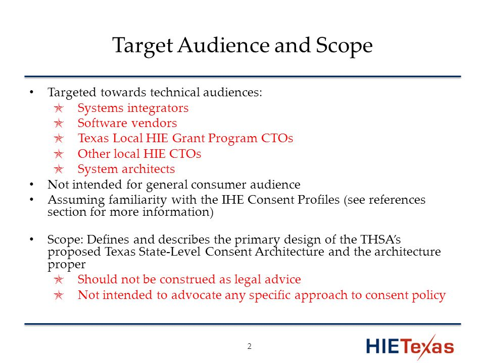 Target Audience and Scope Targeted towards technical audiences: ✯ Systems integrators ✯ Software vendors ✯ Texas Local HIE Grant Program CTOs ✯ Other local HIE CTOs ✯ System architects Not intended for general consumer audience Assuming familiarity with the IHE Consent Profiles (see references section for more information) Scope: Defines and describes the primary design of the THSA's proposed Texas State-Level Consent Architecture and the architecture proper ✯ Should not be construed as legal advice ✯ Not intended to advocate any specific approach to consent policy 2