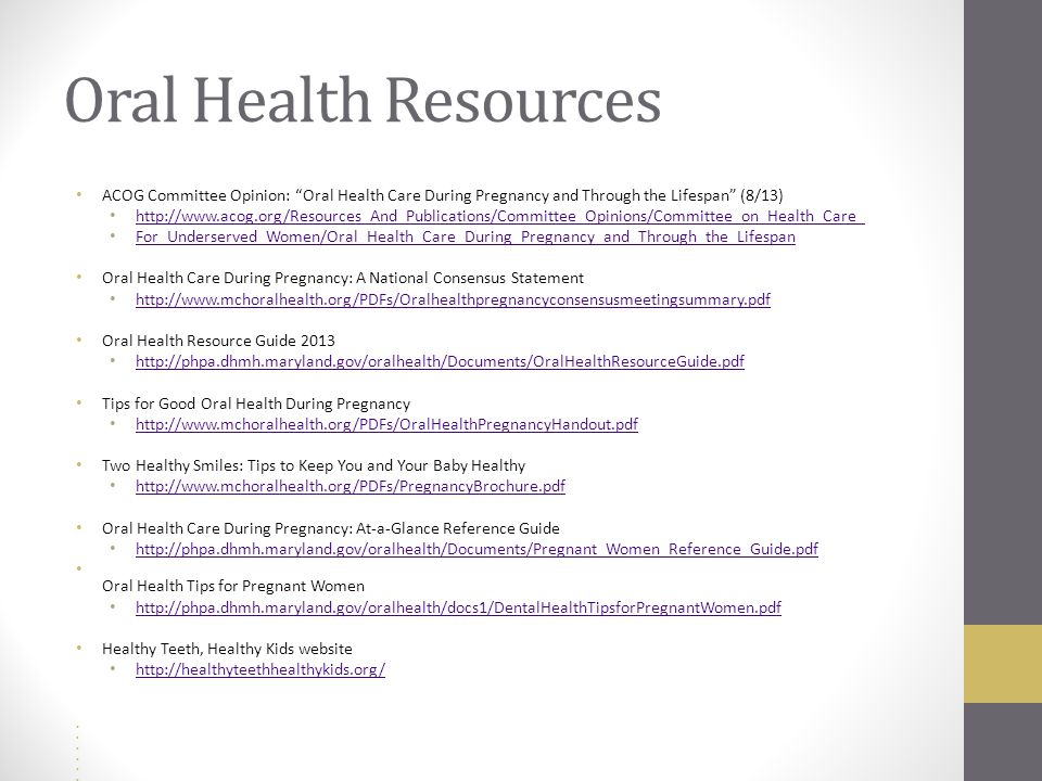 Oral Health Resources ACOG Committee Opinion: Oral Health Care During Pregnancy and Through the Lifespan (8/13) http://www.acog.org/Resources_And_Publications/Committee_Opinions/Committee_on_Health_Care_ For_Underserved_Women/Oral_Health_Care_During_Pregnancy_and_Through_the_Lifespan Oral Health Care During Pregnancy: A National Consensus Statement http://www.mchoralhealth.org/PDFs/Oralhealthpregnancyconsensusmeetingsummary.pdf Oral Health Resource Guide 2013 http://phpa.dhmh.maryland.gov/oralhealth/Documents/OralHealthResourceGuide.pdf Tips for Good Oral Health During Pregnancy http://www.mchoralhealth.org/PDFs/OralHealthPregnancyHandout.pdf Two Healthy Smiles: Tips to Keep You and Your Baby Healthy http://www.mchoralhealth.org/PDFs/PregnancyBrochure.pdf Oral Health Care During Pregnancy: At-a-Glance Reference Guide http://phpa.dhmh.maryland.gov/oralhealth/Documents/Pregnant_Women_Reference_Guide.pdf Oral Health Tips for Pregnant Women http://phpa.dhmh.maryland.gov/oralhealth/docs1/DentalHealthTipsforPregnantWomen.pdf Healthy Teeth, Healthy Kids website http://healthyteethhealthykids.org/