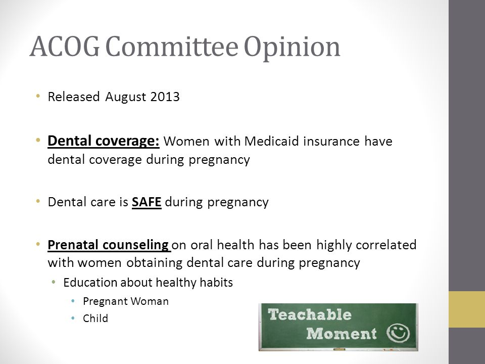 ACOG Committee Opinion Released August 2013 Dental coverage: Women with Medicaid insurance have dental coverage during pregnancy Dental care is SAFE during pregnancy Prenatal counseling on oral health has been highly correlated with women obtaining dental care during pregnancy Education about healthy habits Pregnant Woman Child