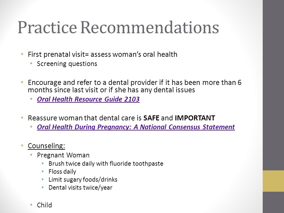 Practice Recommendations First prenatal visit= assess woman's oral health Screening questions Encourage and refer to a dental provider if it has been more than 6 months since last visit or if she has any dental issues Oral Health Resource Guide 2103 Reassure woman that dental care is SAFE and IMPORTANT Oral Health During Pregnancy: A National Consensus Statement Counseling: Pregnant Woman Brush twice daily with fluoride toothpaste Floss daily Limit sugary foods/drinks Dental visits twice/year Child