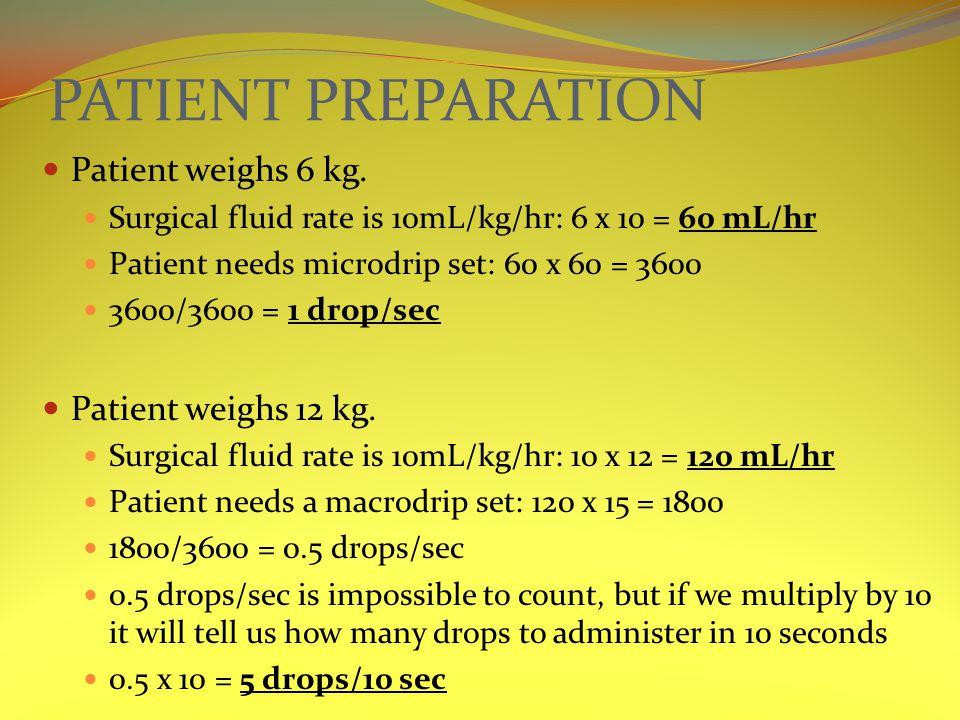 PATIENT PREPARATION Patient weighs 6 kg. Surgical fluid rate is 10mL/kg/hr: 6 x 10 = 60 mL/hr Patient needs microdrip set: 60 x 60 = 3600 3600/3600 =