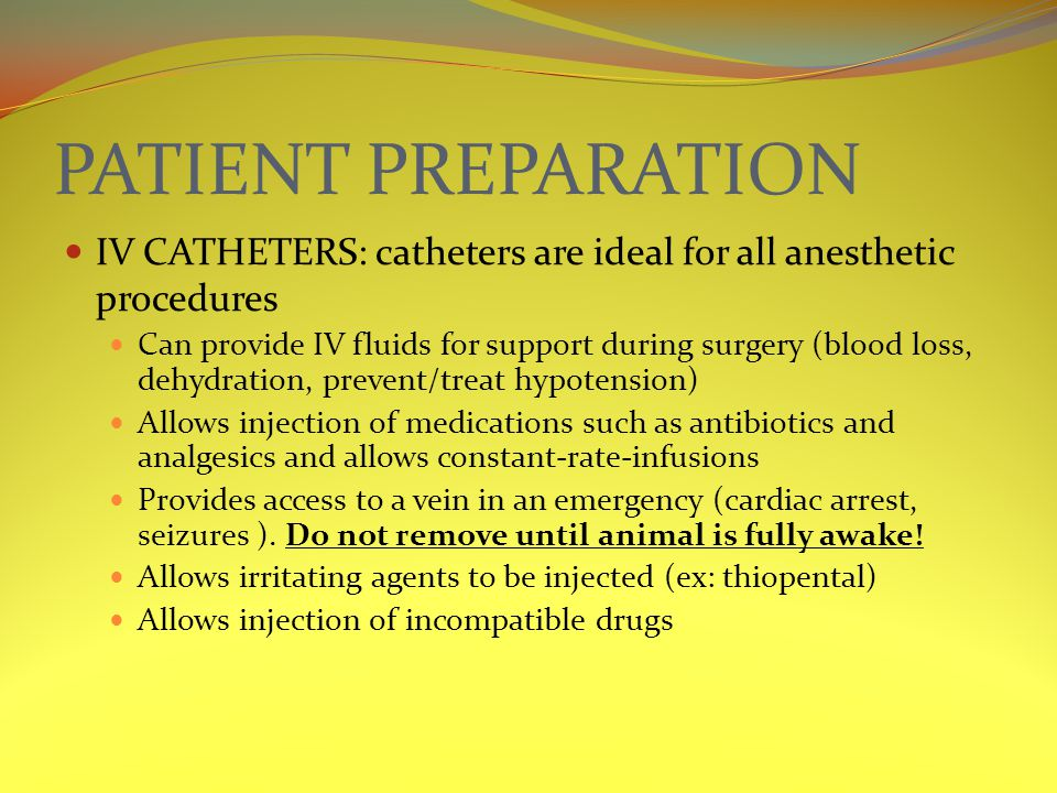 PATIENT PREPARATION IV CATHETERS: catheters are ideal for all anesthetic procedures Can provide IV fluids for support during surgery (blood loss, dehydration, prevent/treat hypotension) Allows injection of medications such as antibiotics and analgesics and allows constant-rate-infusions Provides access to a vein in an emergency (cardiac arrest, seizures ).