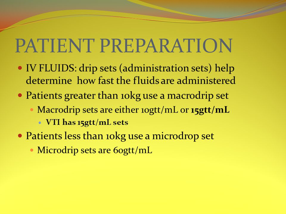 PATIENT PREPARATION IV FLUIDS: drip sets (administration sets) help determine how fast the fluids are administered Patients greater than 10kg use a macrodrip set Macrodrip sets are either 10gtt/mL or 15gtt/mL VTI has 15gtt/mL sets Patients less than 10kg use a microdrop set Microdrip sets are 60gtt/mL