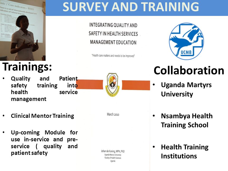 SURVEY AND TRAINING Collaboration Uganda Martyrs University Nsambya Health Training School Health Training Institutions Trainings: Quality and Patient safety training into health service management Clinical Mentor Training Up-coming Module for use in-service and pre- service ( quality and patient safety