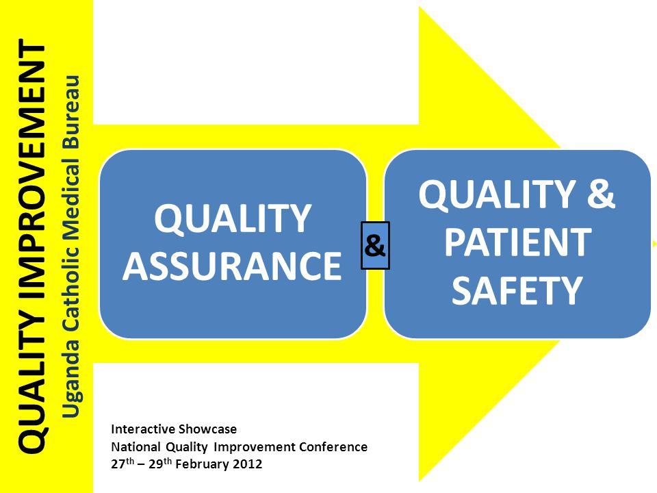 QUALITY IMPROVEMENT Uganda Catholic Medical Bureau QUALITY ASSURANCE QUALITY & PATIENT SAFETY & Interactive Showcase National Quality Improvement Conference 27 th – 29 th February 2012