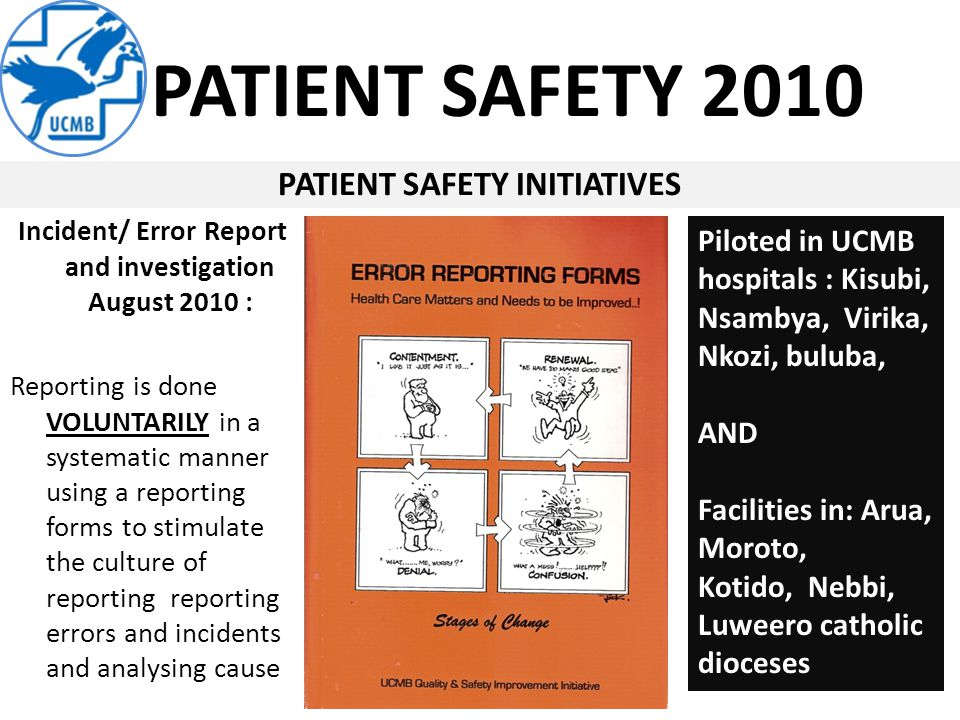 PATIENT SAFETY 2010 PATIENT SAFETY INITIATIVES Incident/ Error Report and investigation August 2010 : Reporting is done VOLUNTARILY in a systematic manner using a reporting forms to stimulate the culture of reporting reporting errors and incidents and analysing cause Piloted in UCMB hospitals : Kisubi, Nsambya, Virika, Nkozi, buluba, AND Facilities in: Arua, Moroto, Kotido, Nebbi, Luweero catholic dioceses