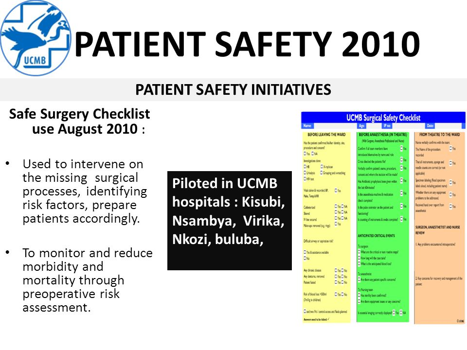 PATIENT SAFETY 2010 PATIENT SAFETY INITIATIVES Piloted in UCMB hospitals : Kisubi, Nsambya, Virika, Nkozi, buluba, Safe Surgery Checklist use August 2010 : Used to intervene on the missing surgical processes, identifying risk factors, prepare patients accordingly.