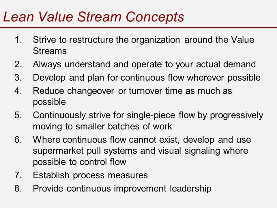 Lean Value Stream Concepts 1.Strive to restructure the organization around the Value Streams 2.Always understand and operate to your actual demand 3.Develop and plan for continuous flow wherever possible 4.Reduce changeover or turnover time as much as possible 5.Continuously strive for single-piece flow by progressively moving to smaller batches of work 6.Where continuous flow cannot exist, develop and use supermarket pull systems and visual signaling where possible to control flow 7.Establish process measures 8.Provide continuous improvement leadership