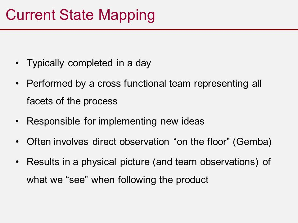 Current State Mapping Typically completed in a day Performed by a cross functional team representing all facets of the process Responsible for implementing new ideas Often involves direct observation on the floor (Gemba) Results in a physical picture (and team observations) of what we see when following the product