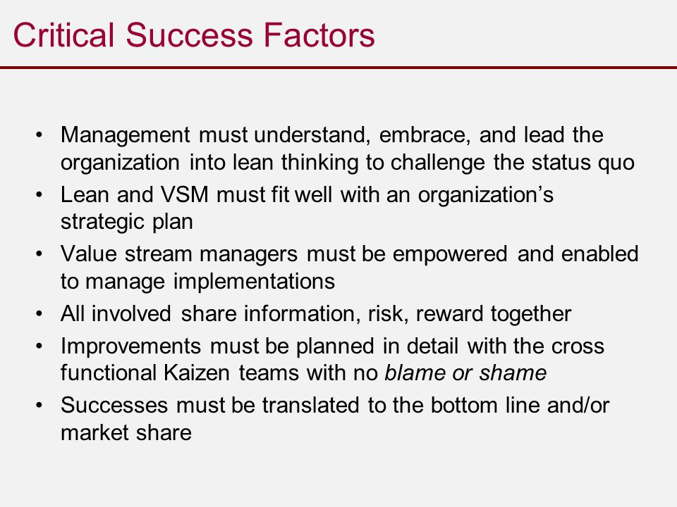 Critical Success Factors Management must understand, embrace, and lead the organization into lean thinking to challenge the status quo Lean and VSM must fit well with an organization's strategic plan Value stream managers must be empowered and enabled to manage implementations All involved share information, risk, reward together Improvements must be planned in detail with the cross functional Kaizen teams with no blame or shame Successes must be translated to the bottom line and/or market share