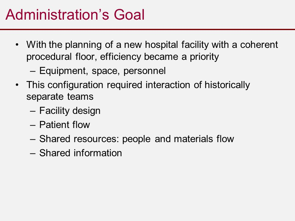 Administration's Goal With the planning of a new hospital facility with a coherent procedural floor, efficiency became a priority –Equipment, space, personnel This configuration required interaction of historically separate teams –Facility design –Patient flow –Shared resources: people and materials flow –Shared information