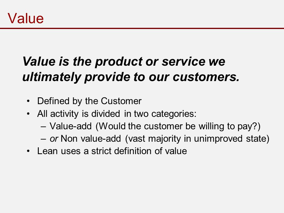 Value Defined by the Customer All activity is divided in two categories: –Value-add (Would the customer be willing to pay ) –or Non value-add (vast majority in unimproved state) Lean uses a strict definition of value Value is the product or service we ultimately provide to our customers.