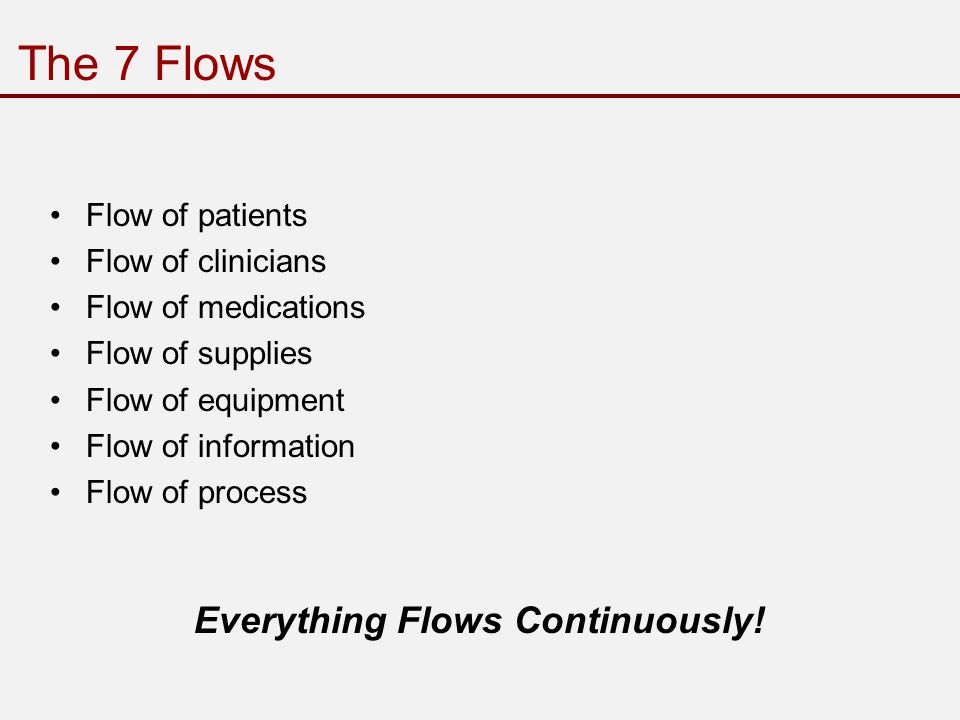 The 7 Flows Flow of patients Flow of clinicians Flow of medications Flow of supplies Flow of equipment Flow of information Flow of process Everything Flows Continuously!