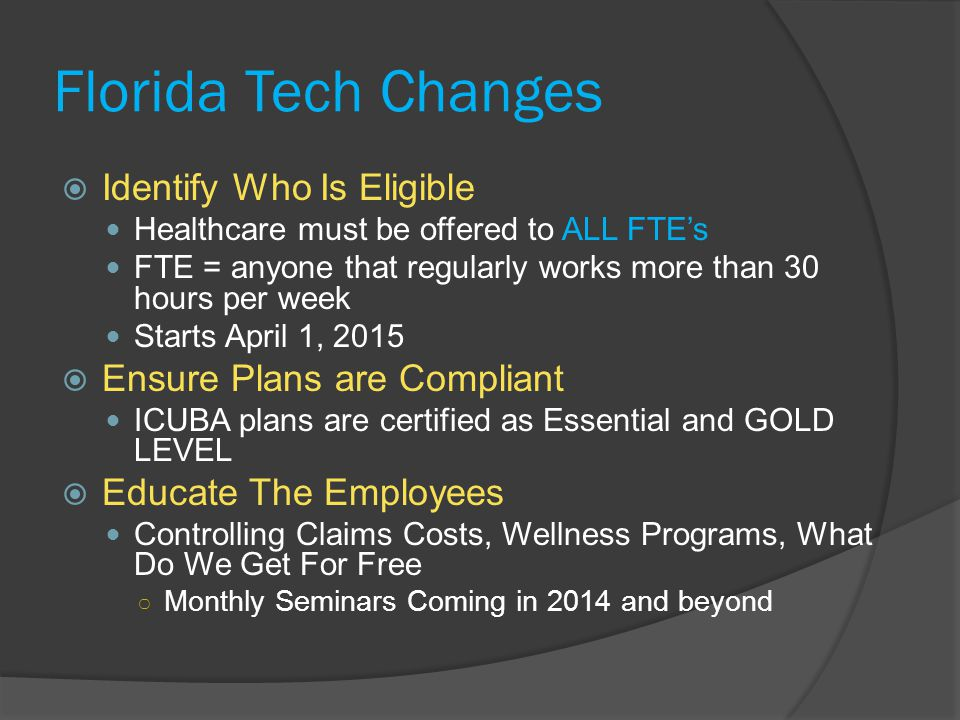 Florida Tech Changes  Identify Who Is Eligible Healthcare must be offered to ALL FTE's FTE = anyone that regularly works more than 30 hours per week Starts April 1, 2015  Ensure Plans are Compliant ICUBA plans are certified as Essential and GOLD LEVEL  Educate The Employees Controlling Claims Costs, Wellness Programs, What Do We Get For Free ○ Monthly Seminars Coming in 2014 and beyond