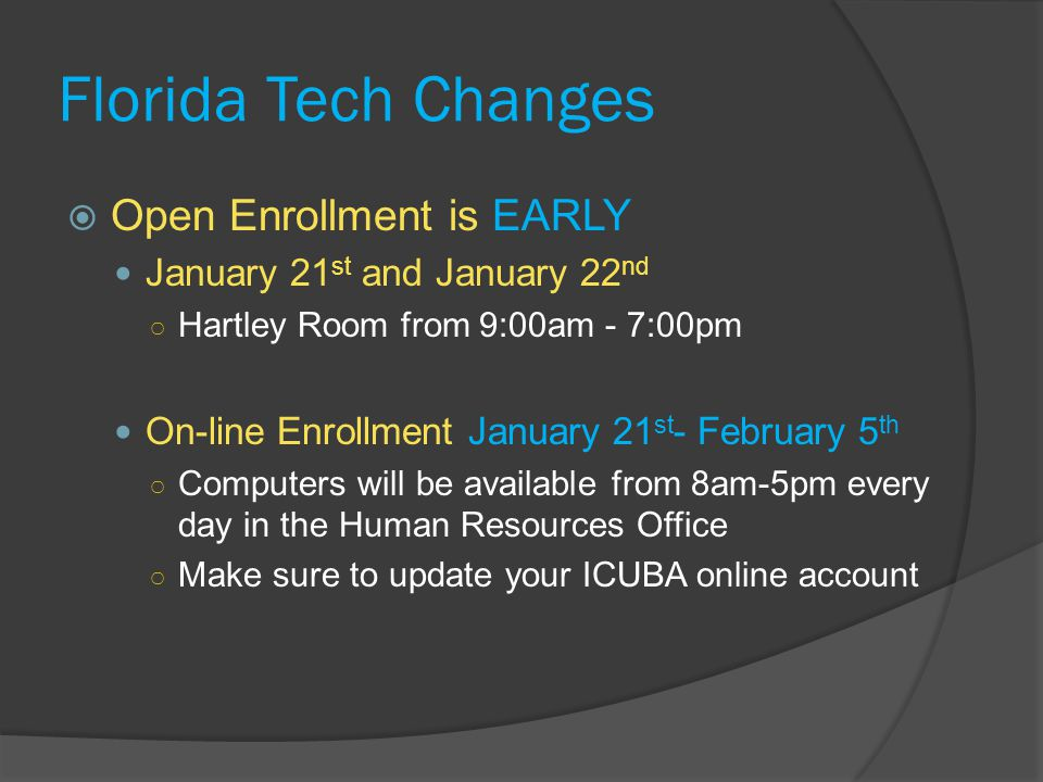 Florida Tech Changes  Open Enrollment is EARLY January 21 st and January 22 nd ○ Hartley Room from 9:00am - 7:00pm On-line Enrollment January 21 st - February 5 th ○ Computers will be available from 8am-5pm every day in the Human Resources Office ○ Make sure to update your ICUBA online account