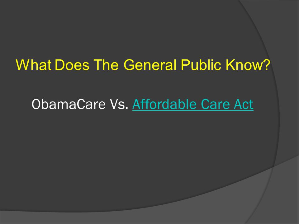 ObamaCare Vs. Affordable Care ActAffordable Care Act What Does The General Public Know