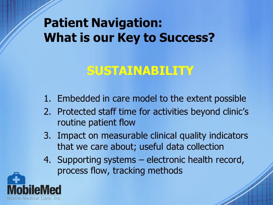 Patient Navigation: What is our Key to Success? 1.Embedded in care model to the extent possible 2.Protected staff time for activities beyond clinic's